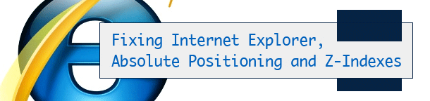Fixing Internet Explorer, Absolute Positioning and Z-Indexes